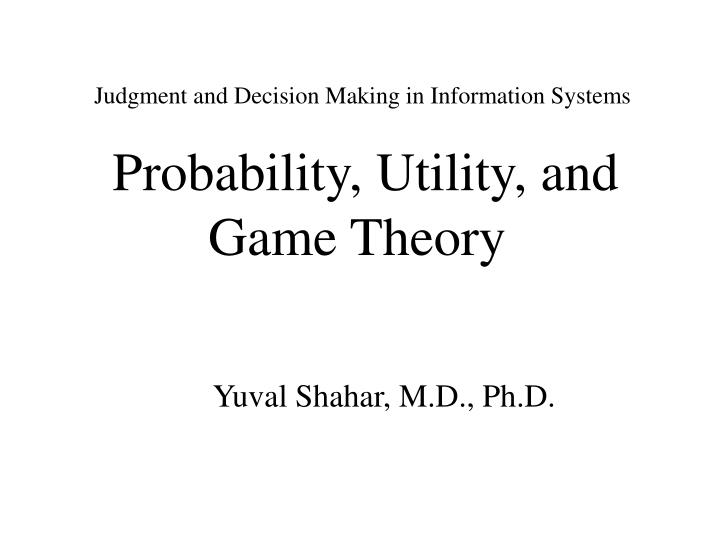 Judgment and decision making in information systems probability utility and game theory