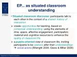 ep as situated classroom understanding