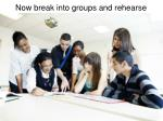 now break into groups and rehearse