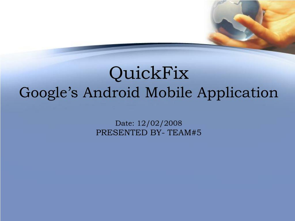 quickfix google s android mobile application date 12 02 2008 presented by team 5 l.