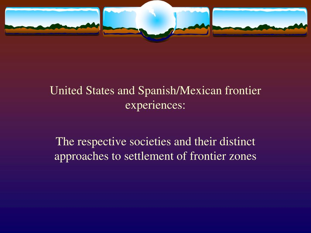 united states and spanish mexican frontier experiences l.