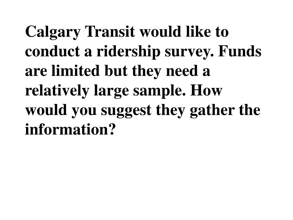 Calgary Transit would like to conduct a ridership survey. Funds are limited but they need a relatively large sample. How would you suggest they gather the information?