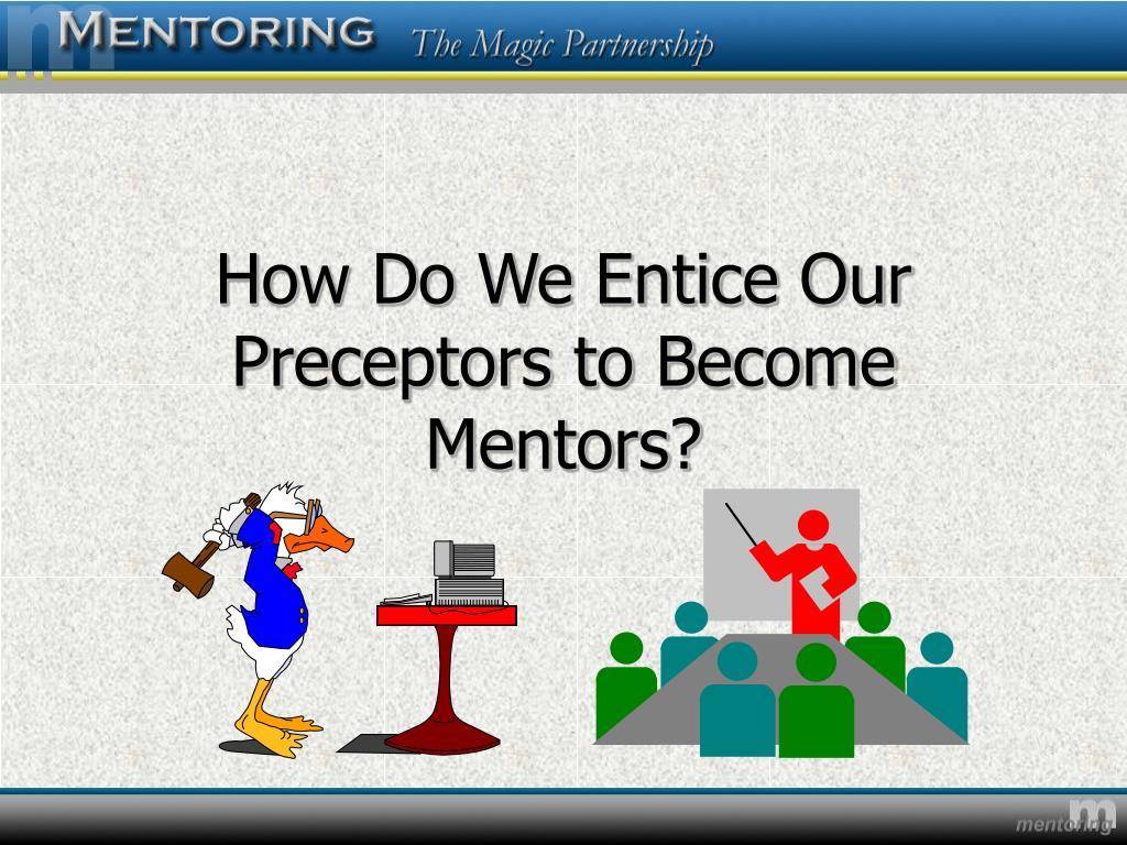 How Do We Entice Our Preceptors to Become Mentors?