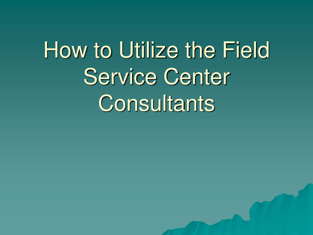 how to utilize the field service center consultants l.