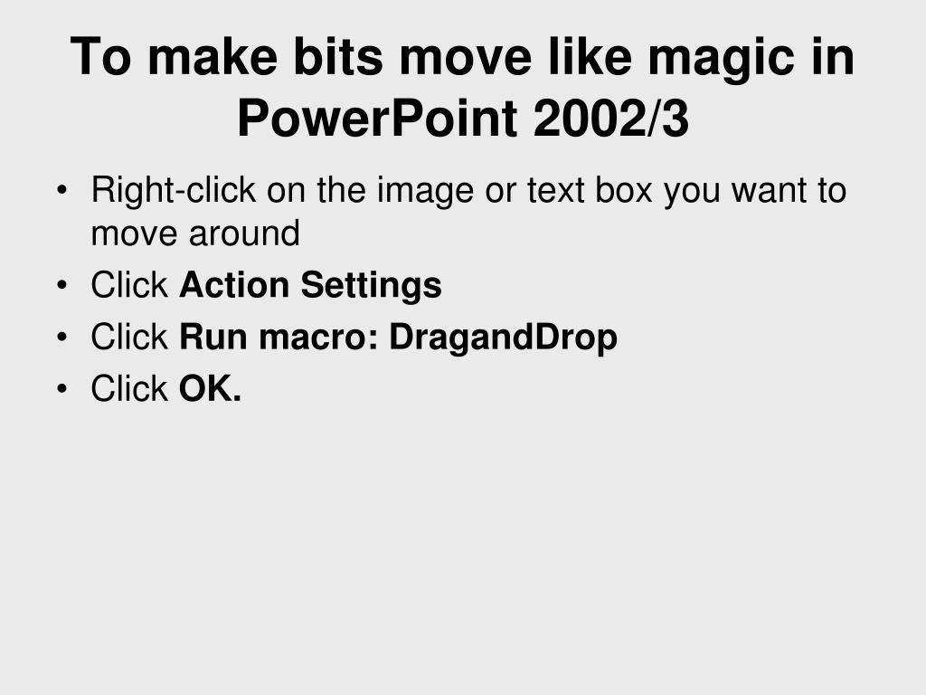 To make bits move like magic in PowerPoint 2002/3