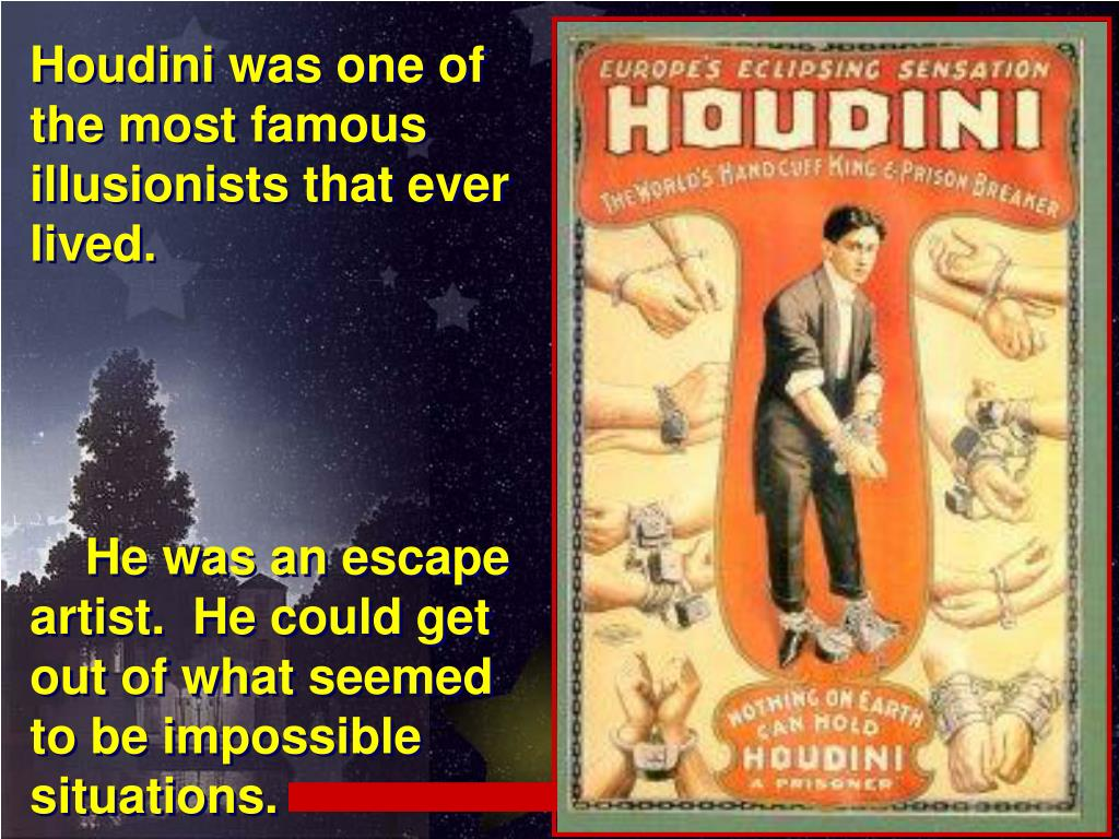 Houdini was one of the most famous illusionists that ever lived.