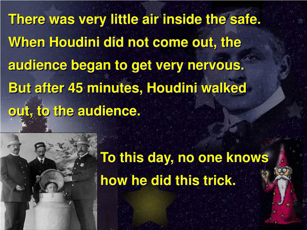 There was very little air inside the safe.  When Houdini did not come out, the audience began to get very nervous.          But after 45 minutes, Houdini walked           out, to the audience.