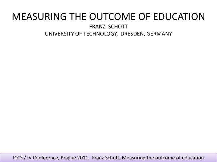 measuring the outcome of education franz schott university of technology dresden germany n.