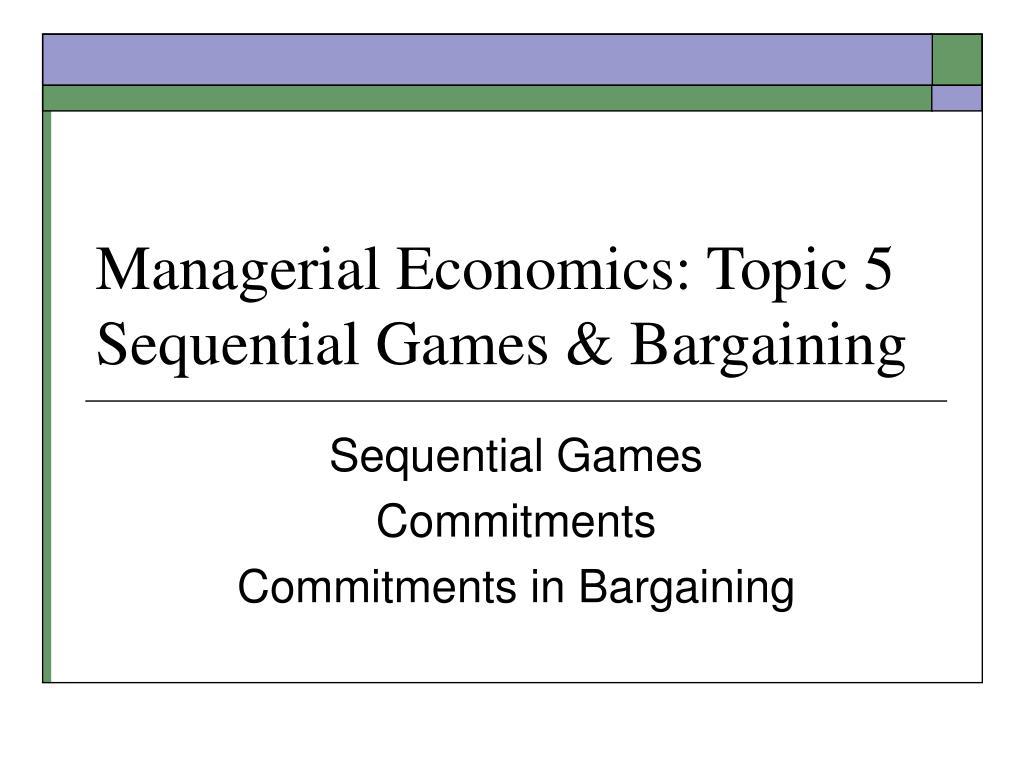 managerial economics topic 5 sequential games bargaining l.
