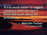 it s so much easier to suggest solutions when you don t know too much about the problem