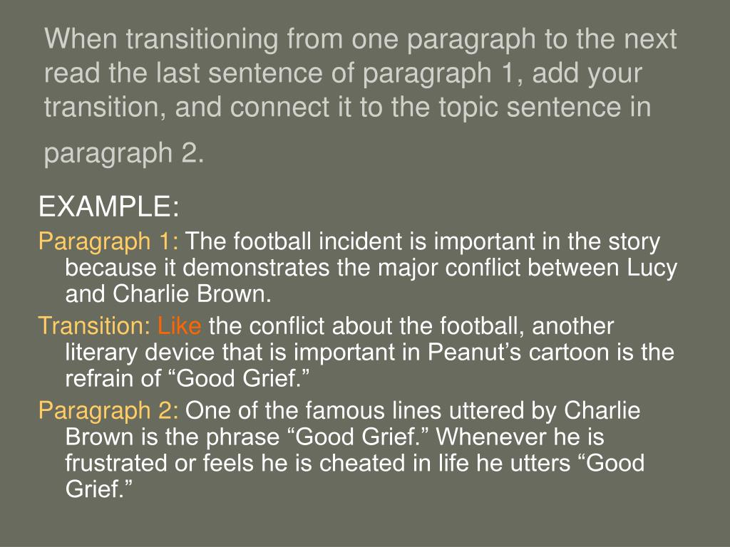 When transitioning from one paragraph to the next read the last sentence of paragraph 1, add your transition, and connect it to the topic sentence in paragraph 2.