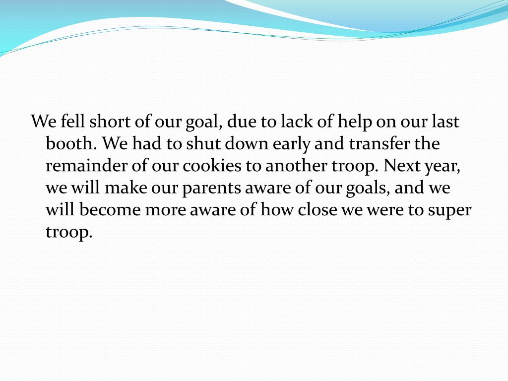 We fell short of our goal, due to lack of help on our last booth. We had to shut down early and transfer the remainder of our cookies to another troop. Next year, we will make our parents aware of our goals, and we will become more aware of how close we were to super troop.