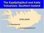 the eyjafjallaj kull and katla volcanoes southern iceland