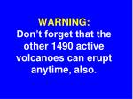 warning don t forget that the other 1490 active volcanoes can erupt anytime also