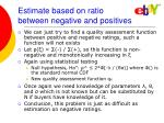 estimate based on ratio between negative and positives
