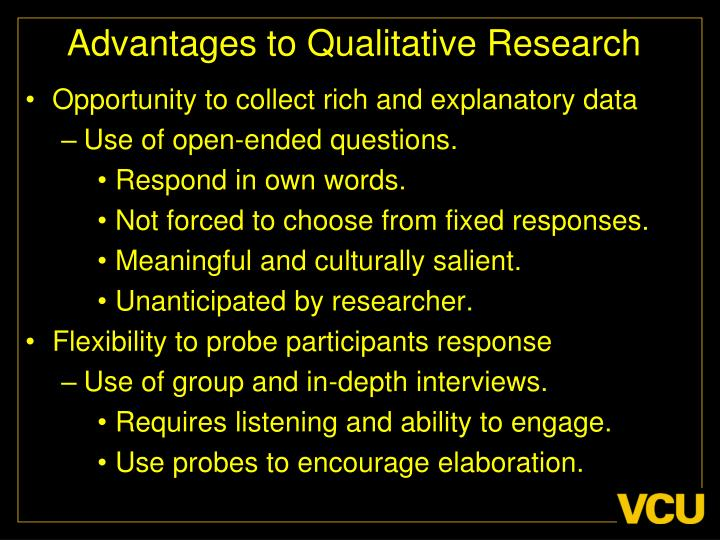 the advantages of qualitative research As with most research methods, observational research works best in tandem with other methods a focus group, for instance, could outline thoughts and opinions, while observation showcases actual behavior in real-life situations.