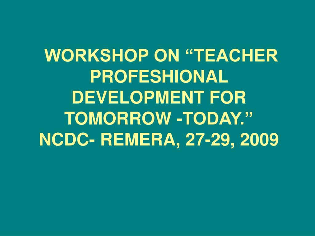 workshop on teacher profeshional development for tomorrow today ncdc remera 27 29 2009 l.