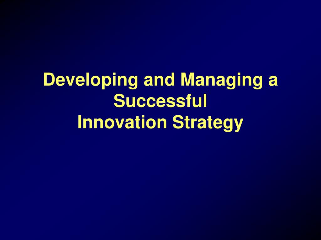 developing and managing a successful innovation strategy l.