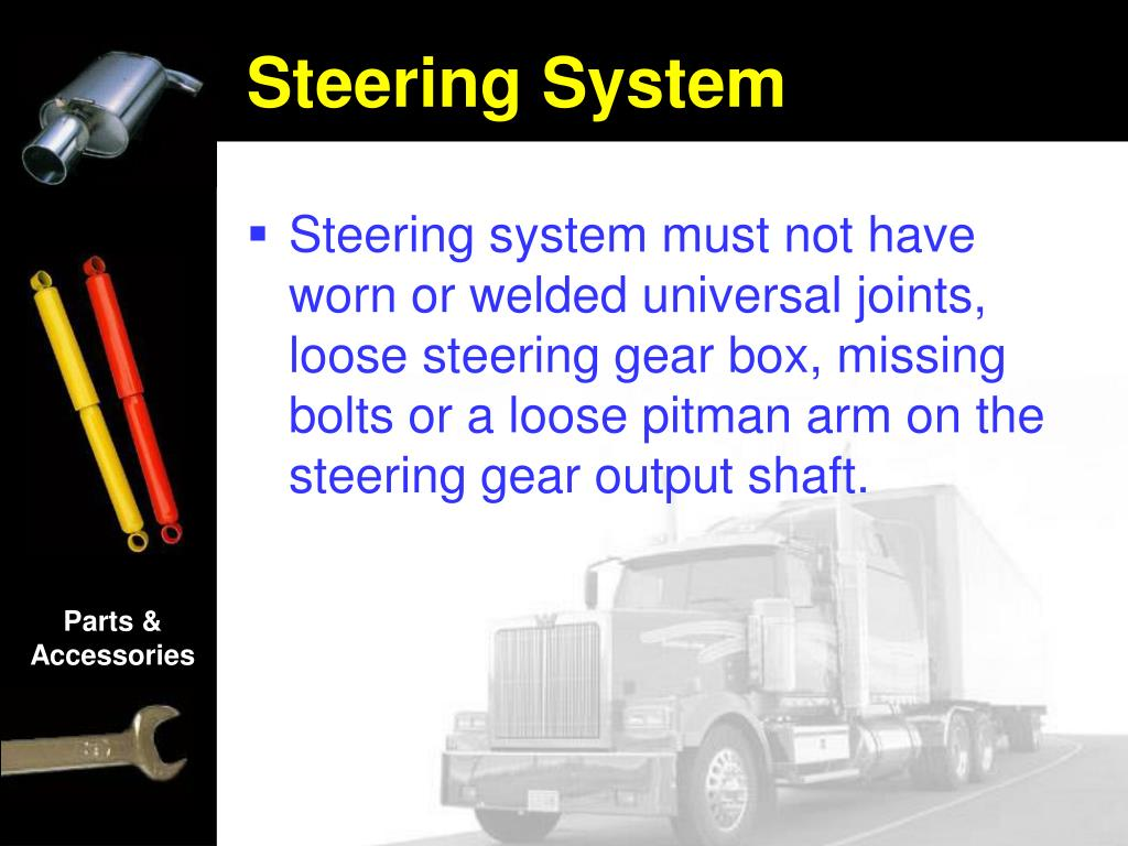 Steering system must not have worn or welded universal joints, loose steering gear box, missing bolts or a loose pitman arm on the steering gear output shaft.