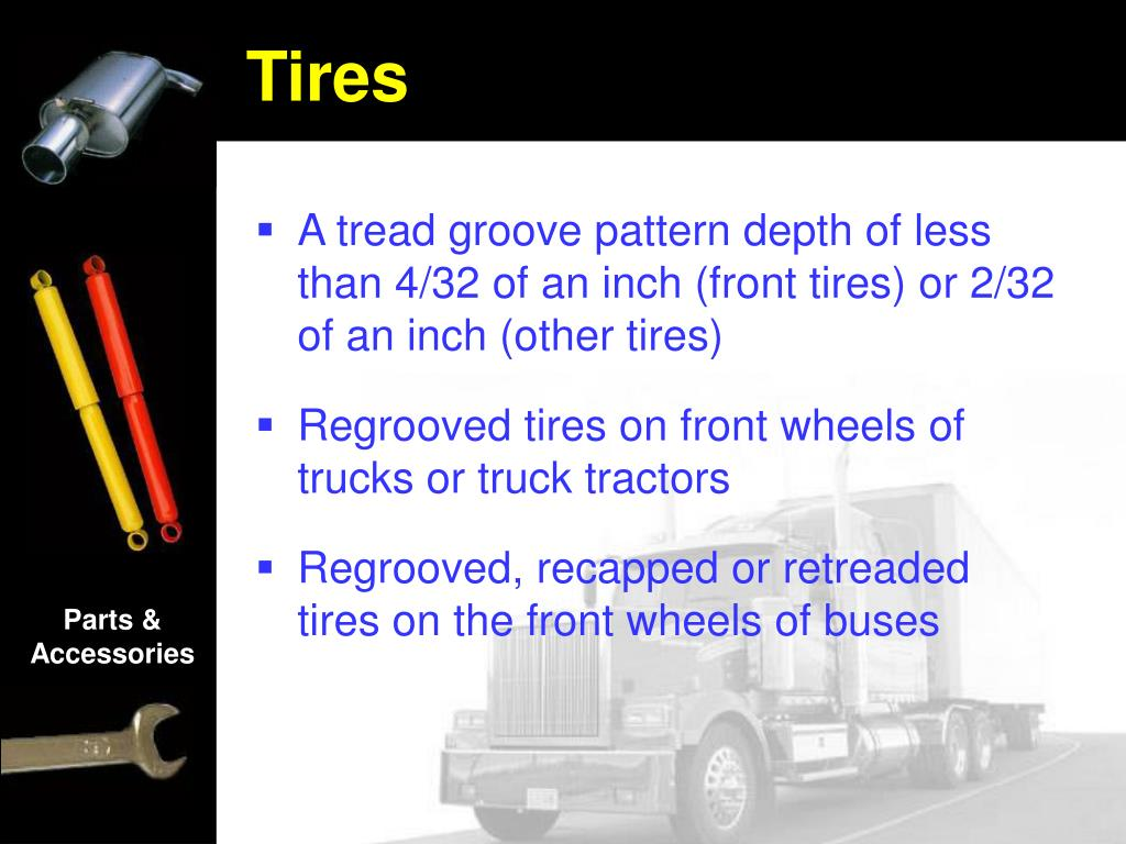 A tread groove pattern depth of less than 4/32 of an inch (front tires) or 2/32 of an inch (other tires)