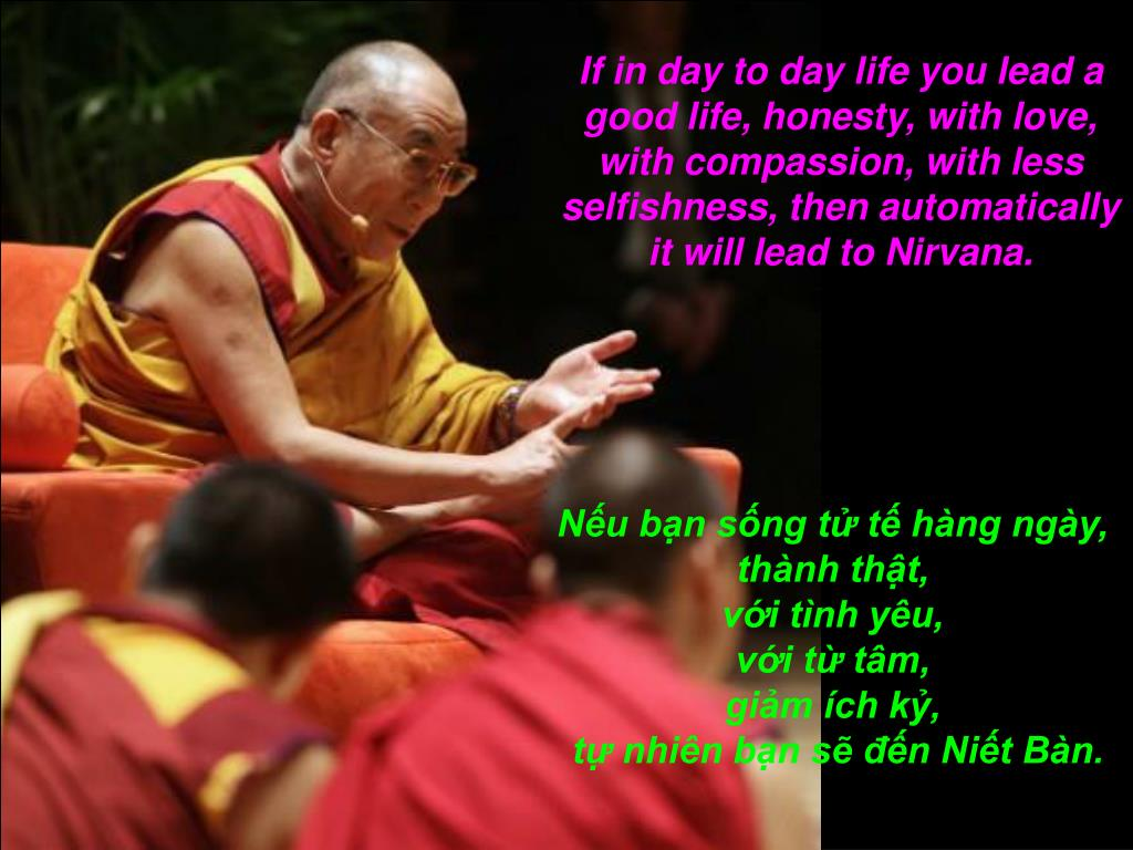If in day to day life you lead a good life, honesty, with love, with compassion, with less selfishness, then automatically it will lead to Nirvana.