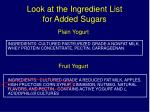 look at the ingredient list for added sugars