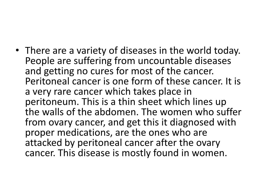 There are a variety of diseases in the world today. People are suffering from uncountable diseases and getting no cures for most of the cancer. Peritoneal cancer is one form of these cancer. It is a very rare cancer which takes place in peritoneum. This is a thin sheet which lines up the walls of the abdomen. The women who suffer from ovary cancer, and get this it diagnosed with proper medications, are the ones who are attacked by peritoneal cancer after the ovary cancer. This disease is mostly found in women.