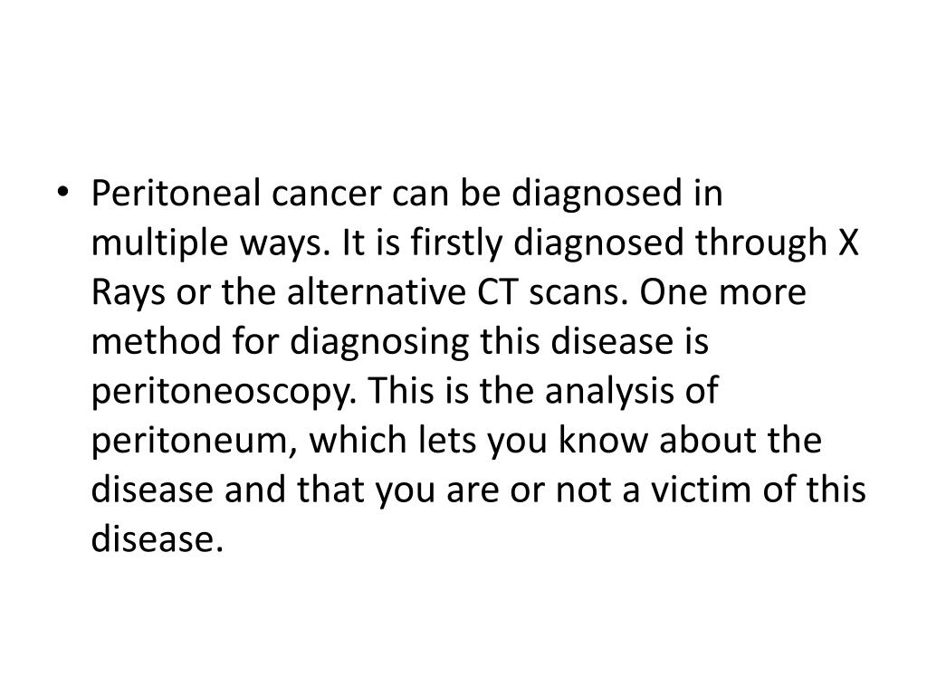 Peritoneal cancer can be diagnosed in multiple ways. It is firstly diagnosed through X Rays or the alternative CT scans. One more method for diagnosing this disease is