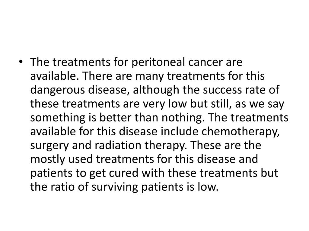 The treatments for peritoneal cancer are available. There are many treatments for this dangerous disease, although the success rate of these treatments are very low but still, as we say something is better than nothing. The treatments available for this disease include chemotherapy, surgery and radiation therapy. These are the mostly used treatments for this disease and patients to get cured with these treatments but the ratio of surviving patients is low.
