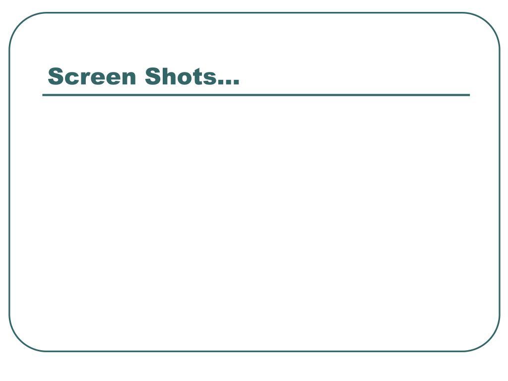 Screen Shots…