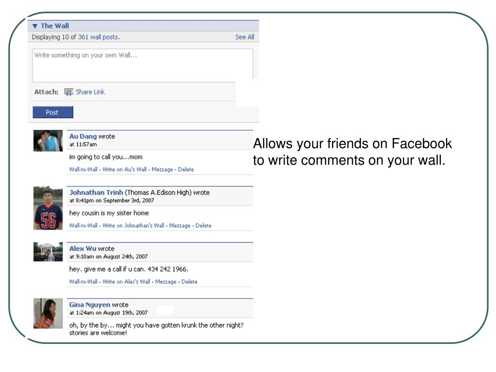 Allows your friends on Facebook to write comments on your wall.