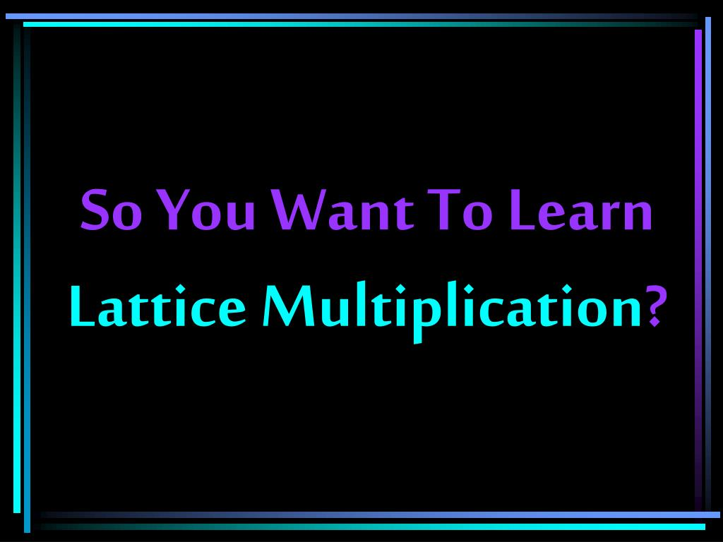 so you want to learn lattice multiplication l.