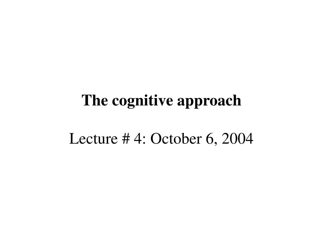 the cognitive approach lecture 4 october 6 2004 l.