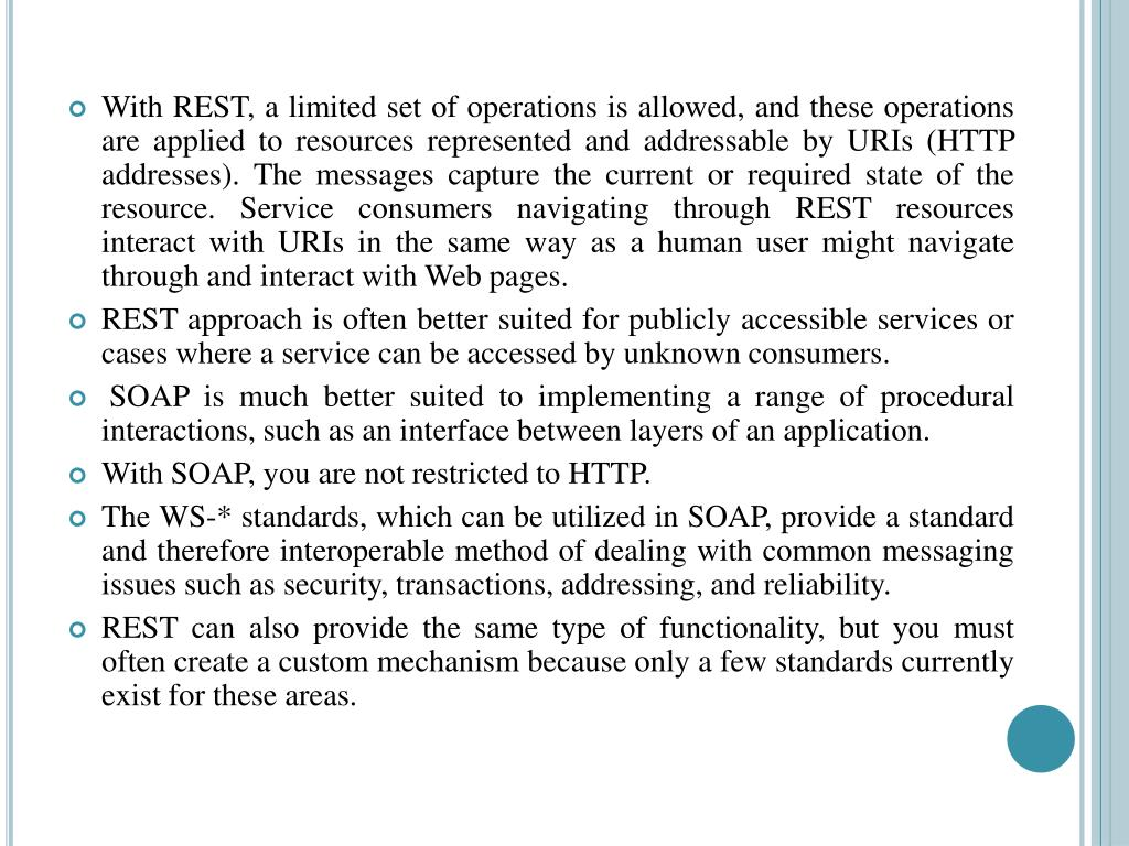 With REST, a limited set of operations is allowed, and these operations are applied to resources represented and addressable by URIs (HTTP addresses). The messages capture the current or required state of the resource. Service consumers navigating through REST resources interact with URIs in the same way as a human user might navigate through and interact with Web pages.