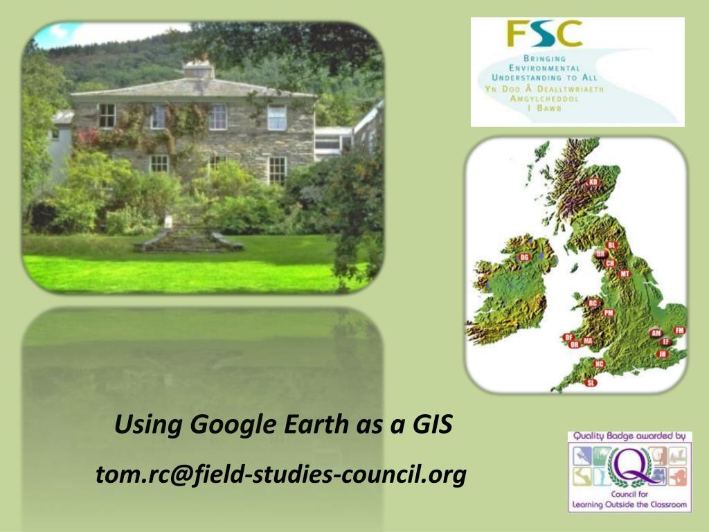 using google earth as a gis tom rc@field studies council org l.