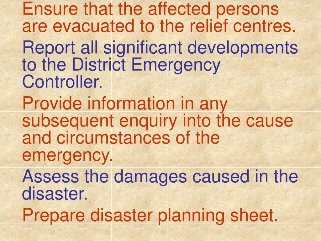 Ensure that the affected persons are evacuated to the relief centres.