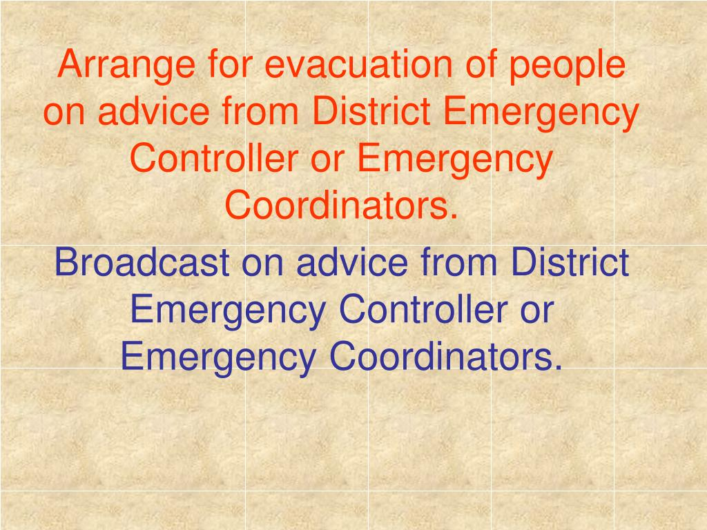 Arrange for evacuation of people on advice from District Emergency Controller or Emergency Coordinators.