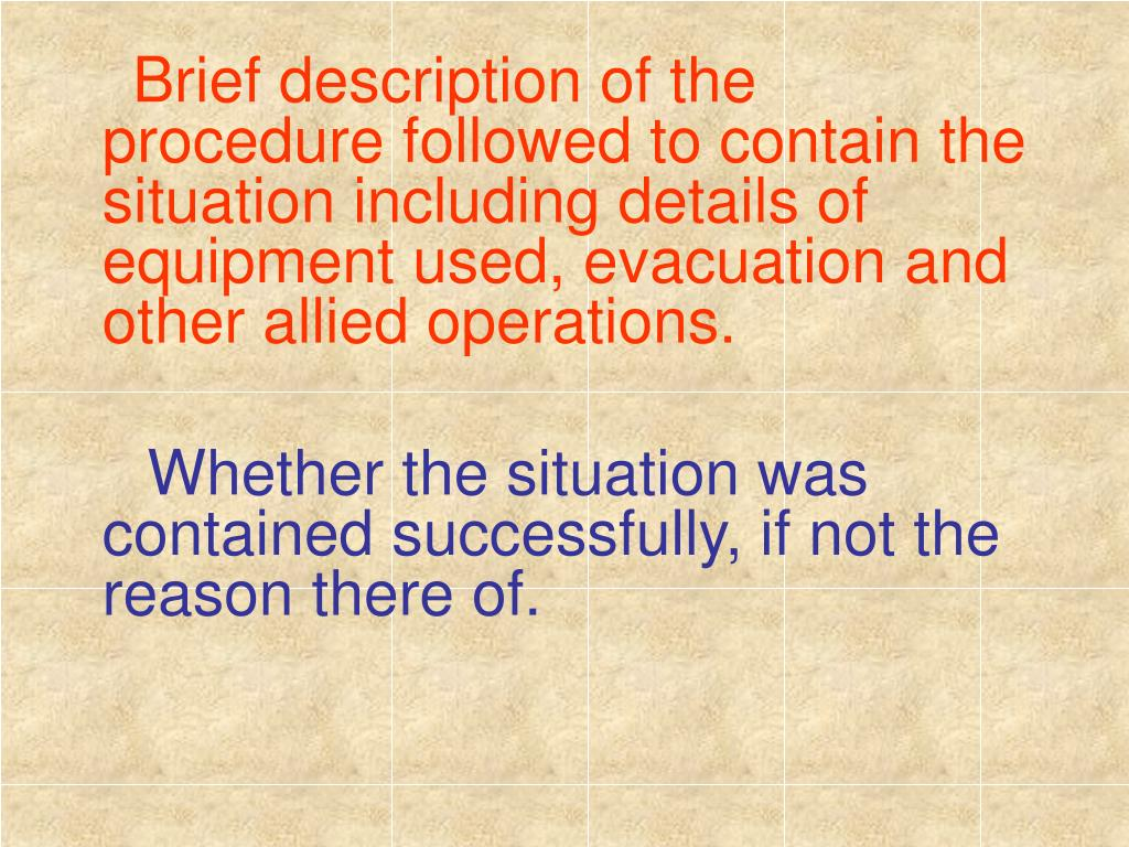 Brief description of the procedure followed to contain the situation including details of equipment used, evacuation and other allied operations.