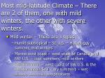 most mid latitude climate there are 2 of them one with mild winters the other with severe winters