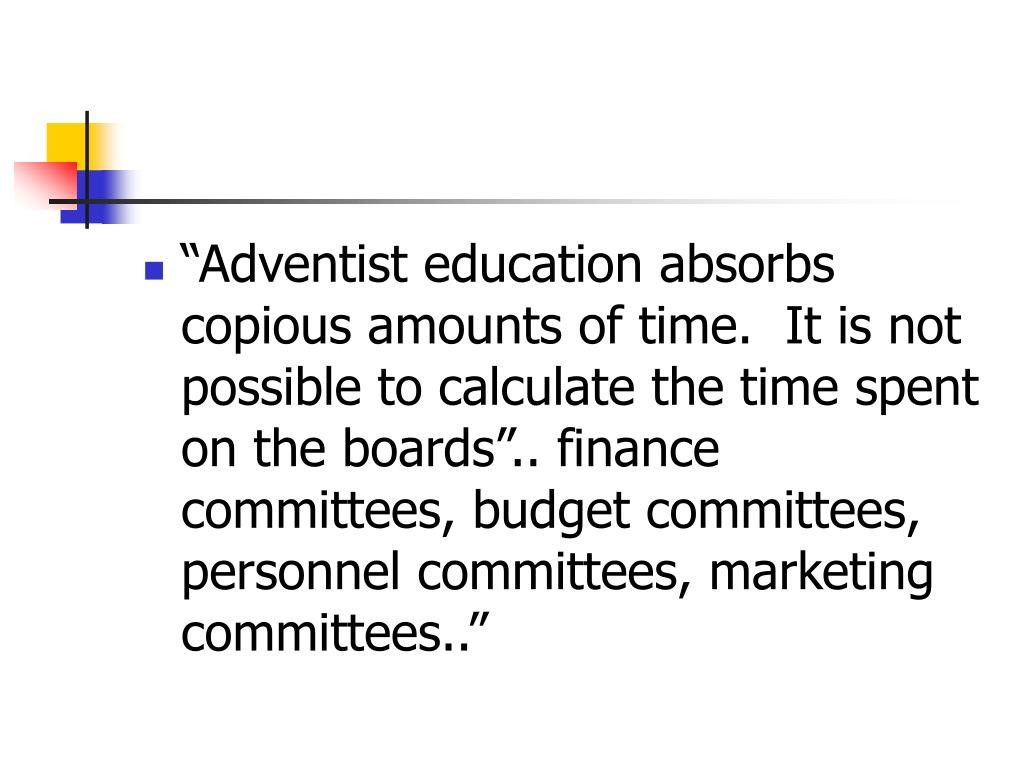 """""""Adventist education absorbs copious amounts of time.  It is not possible to calculate the time spent on the boards"""".. finance committees, budget committees, personnel committees, marketing committees.."""""""
