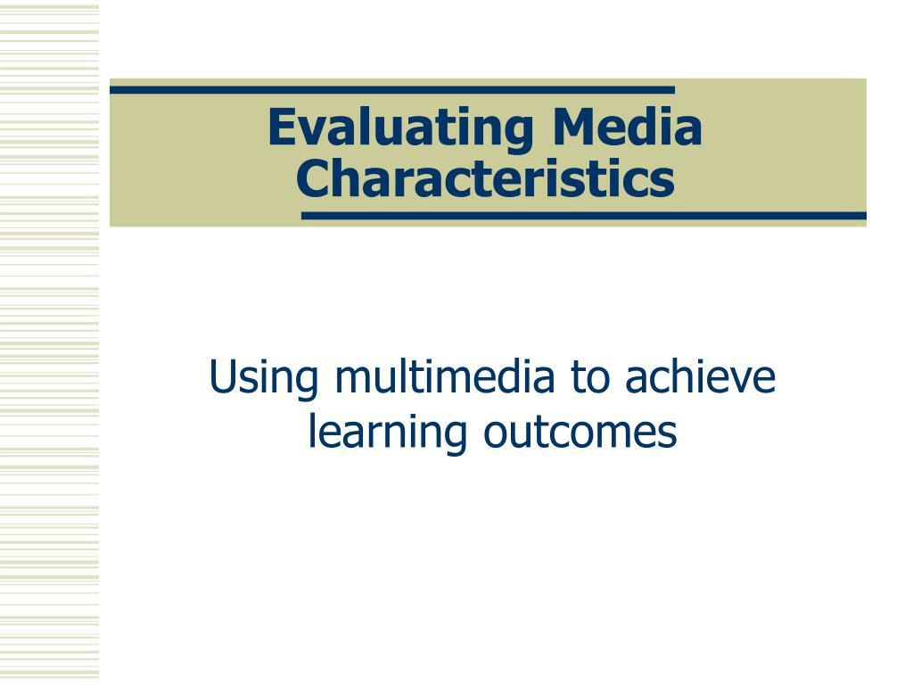 evaluating media characteristics l.