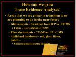 how can we grow trace evidence analyses