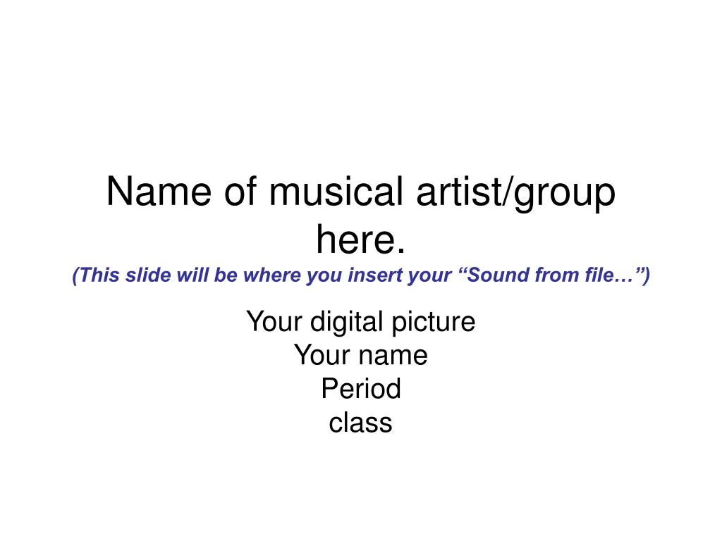 name of musical artist group here this slide will be where you insert your sound from file l.