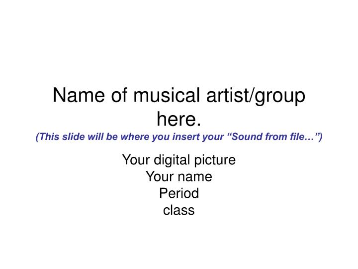 Name of musical artist group here this slide will be where you insert your sound from file