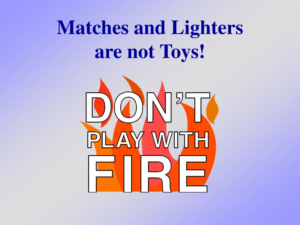 matches and lighters are not toys l.
