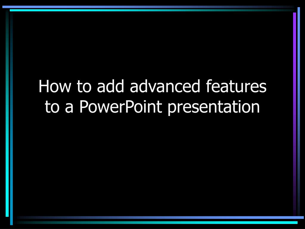 how to add advanced features to a powerpoint presentation l.