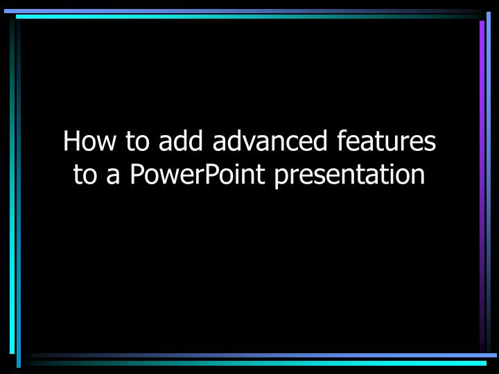 how to add advanced features to a powerpoint presentation n.