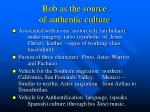 bob as the source of authentic culture