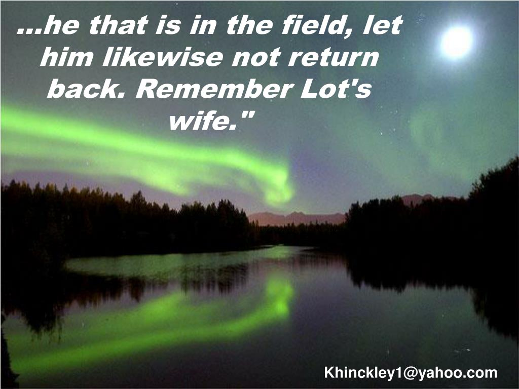 he that is in the field let him likewise not return back remember lot s wife l.