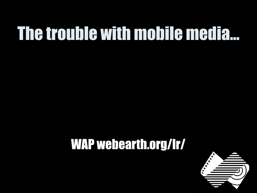 The trouble with mobile media…